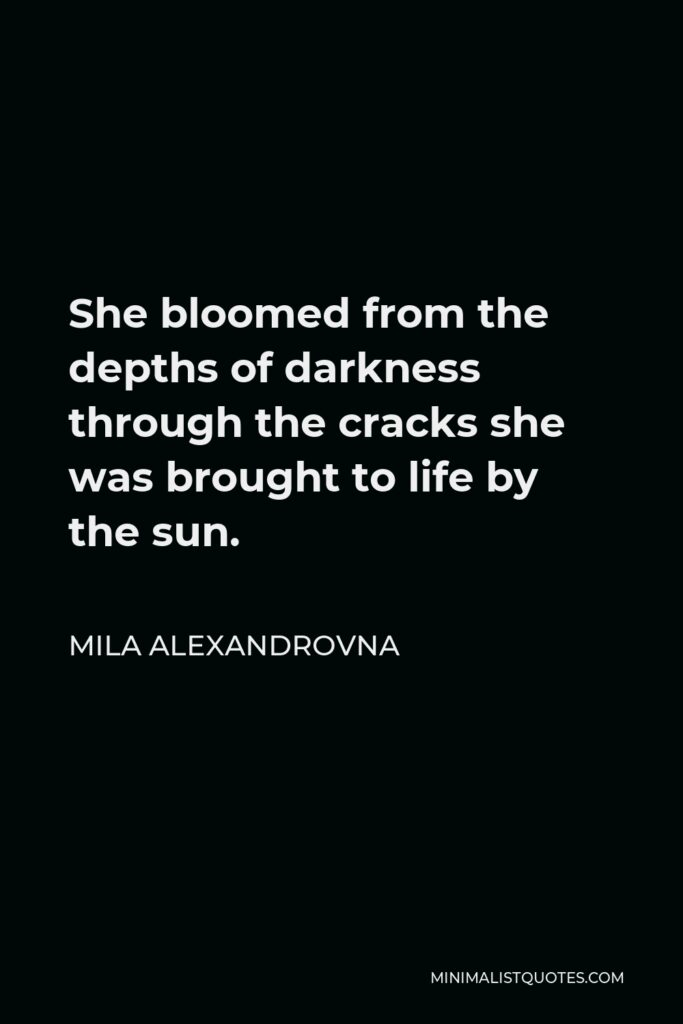 Mila Alexandrovna Quote - She bloomed from the depths of darkness through the cracks she was brought to life by the sun.