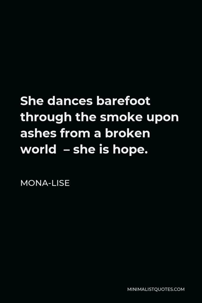 Mona-Lise Quote - She dances barefoot through the smoke upon ashes from a broken world – she is hope.