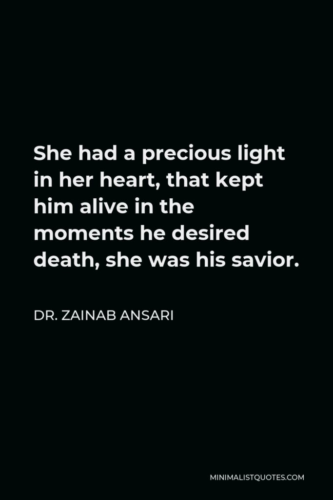 Dr. Zainab Ansari Quote - She had a precious light in her heart, that kept him alive in the moments he desired death, she was his savior.