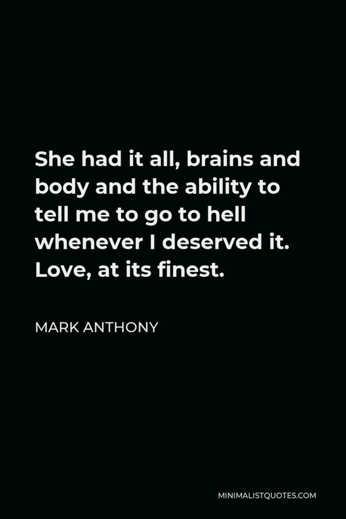 Mark Anthony Quote - She had it all, brains and body and the ability to tell me to go to hell whenever I deserved it. Love, at its finest.