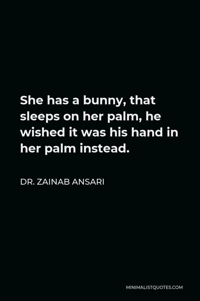 Dr. Zainab Ansari Quote - She has a bunny, that sleeps on her palm, he wished it was his hand in her palm instead.