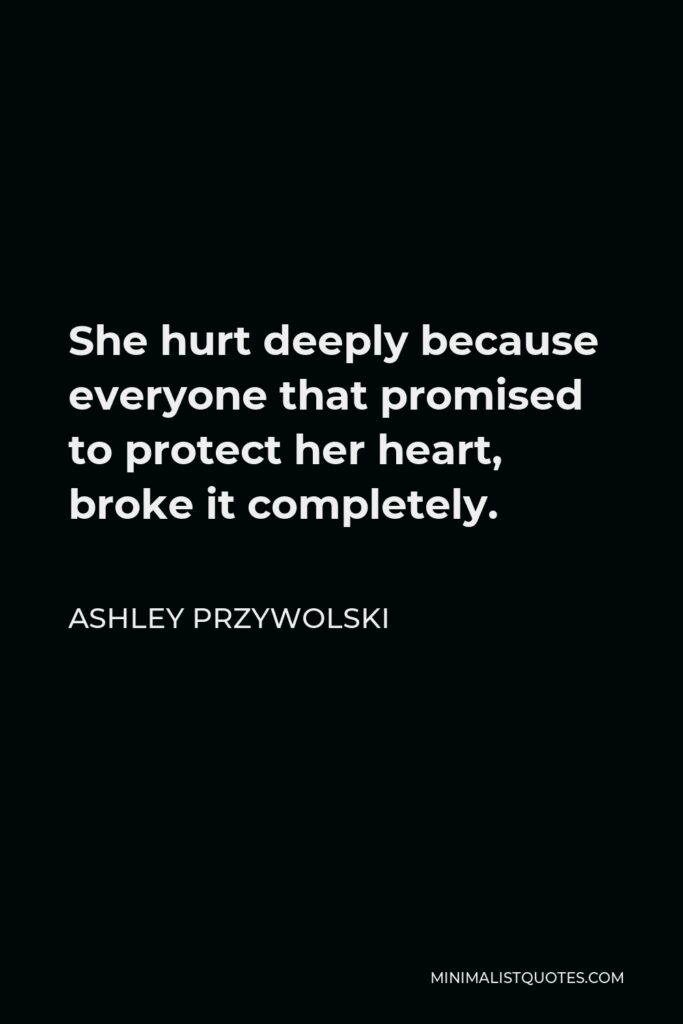 Ashley Przywolski Quote - She hurt deeply because everyone that promised to protect her heart, broke it completely.