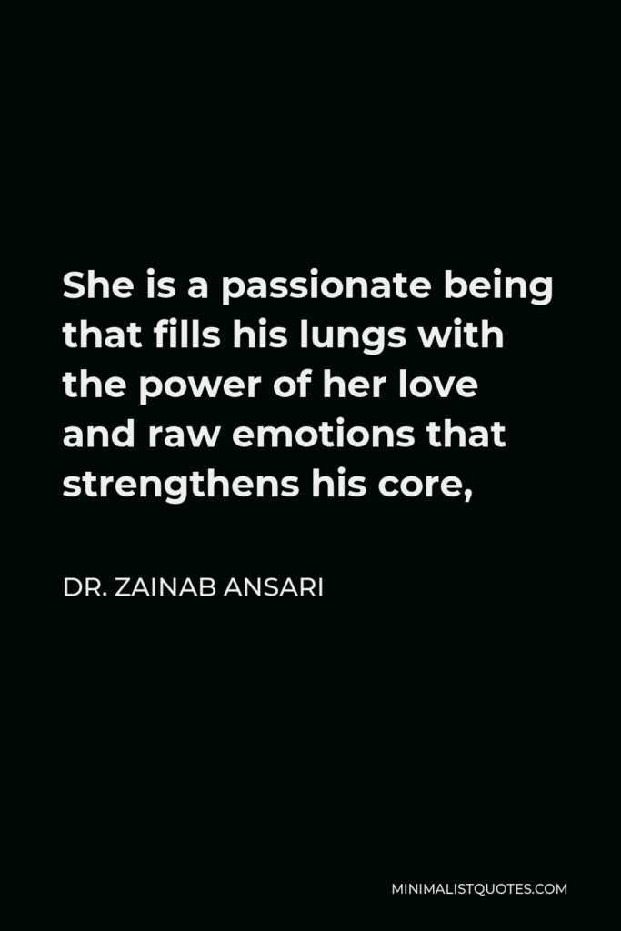 Dr. Zainab Ansari Quote - She is a passionate being that fills his lungs with the power of her love and raw emotions that strengthens his core,