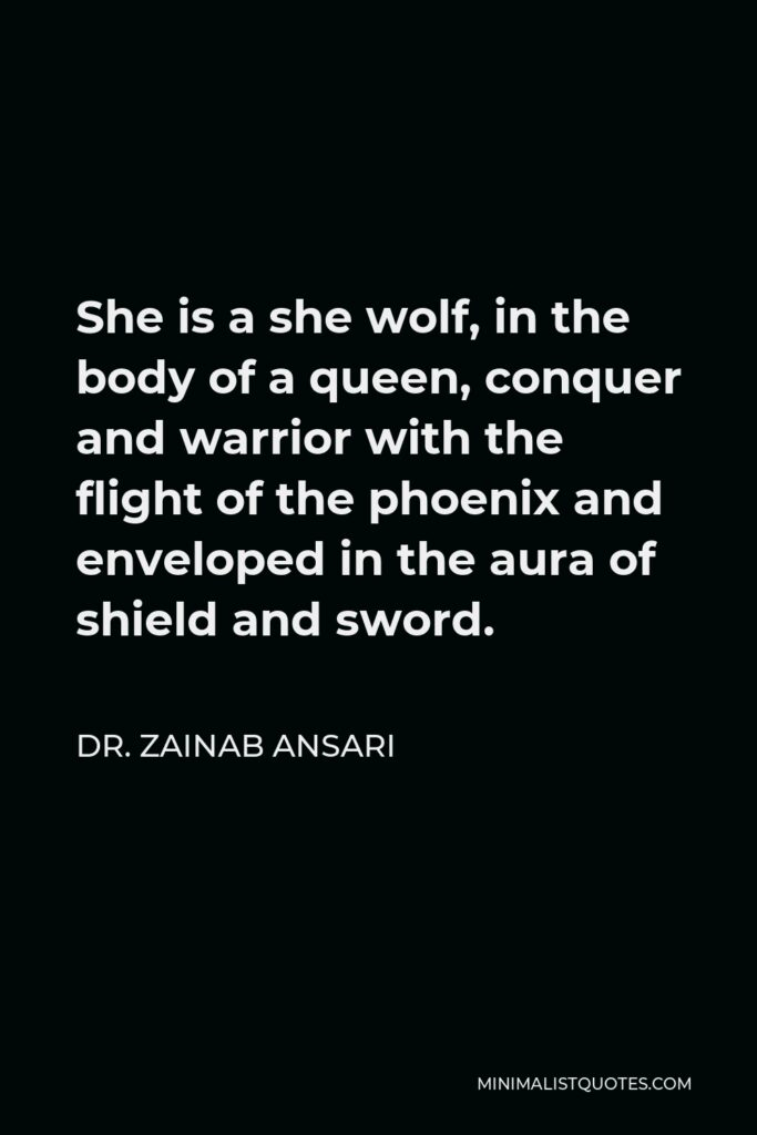 Dr. Zainab Ansari Quote - She is a she wolf, in the body of a queen, conquer and warrior with the flight of the phoenix and enveloped in the aura of shield and sword.