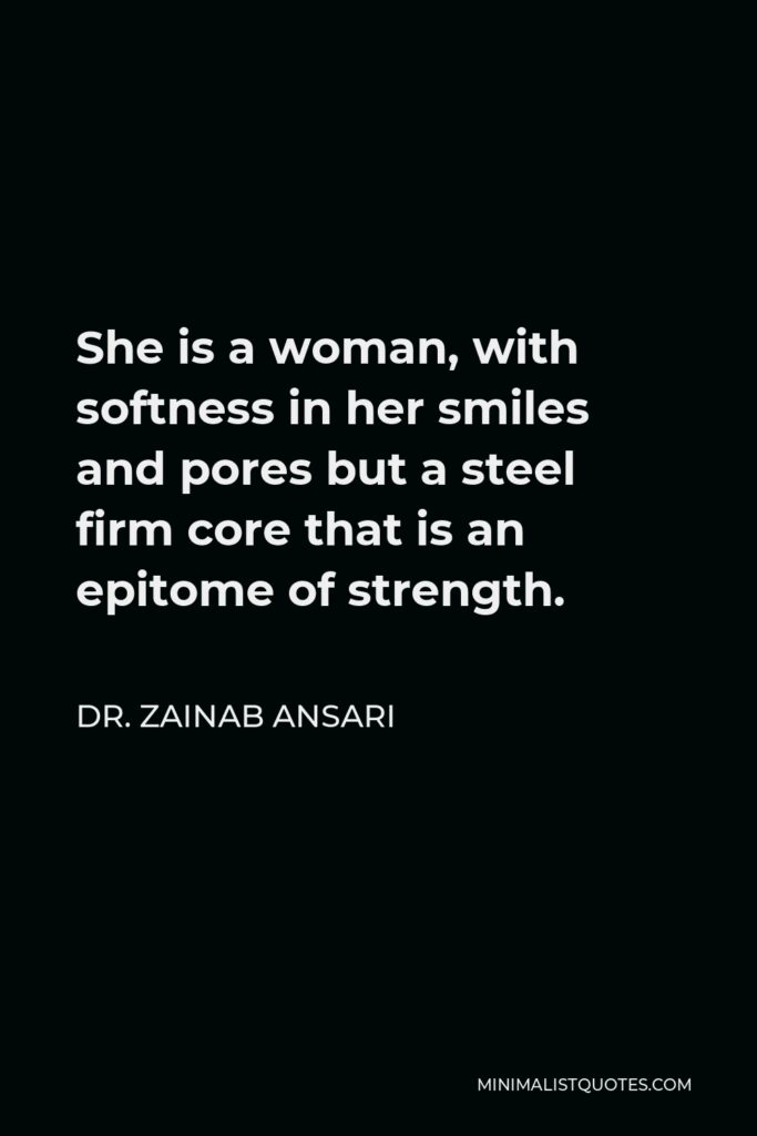Dr. Zainab Ansari Quote - She is a woman, with softness in her smiles and pores but a steel firm core that is an epitome of strength.
