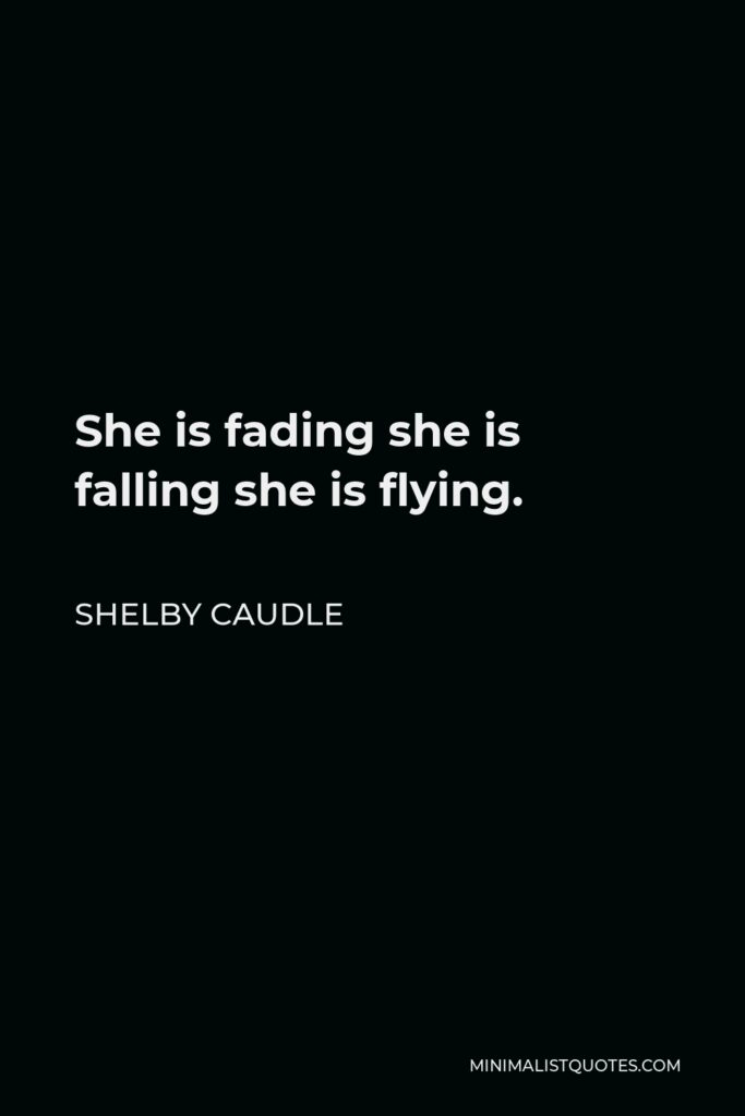 Shelby Caudle Quote - She is fading she is falling she is flying.