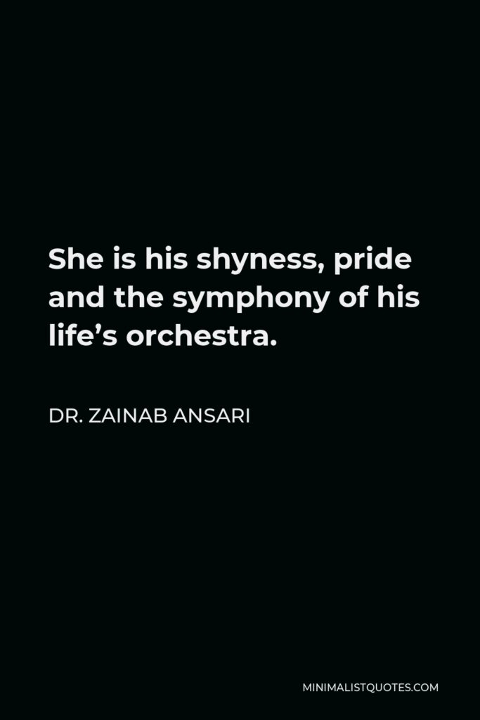 Dr. Zainab Ansari Quote - She is his shyness, pride and the symphony of his life's orchestra.