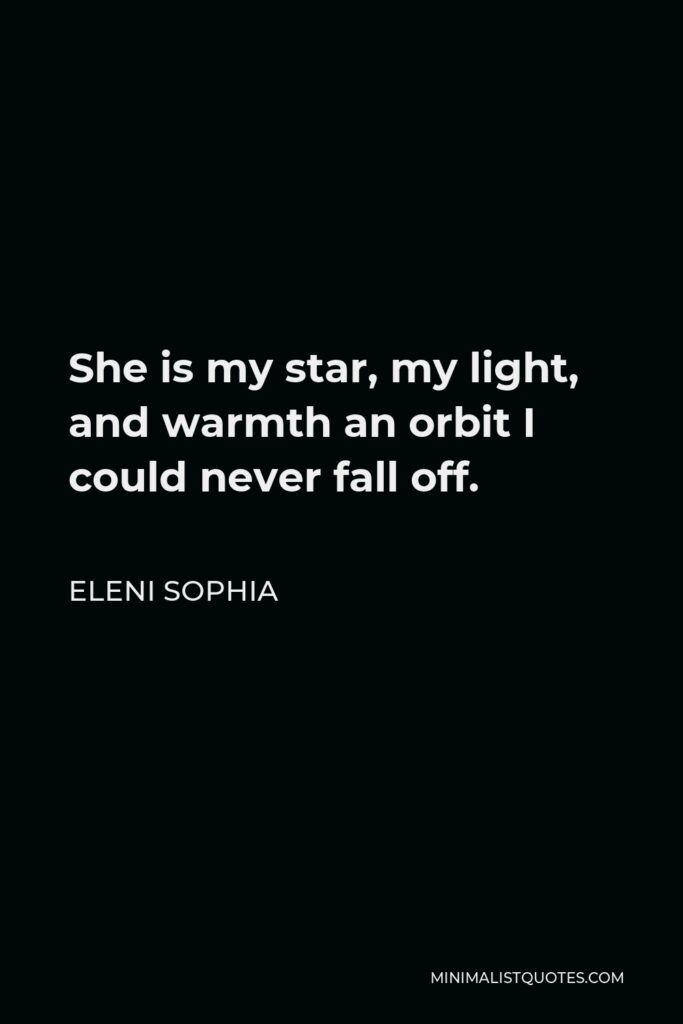 Eleni Sophia Quote - She is my star, my light, and warmth an orbit I could never fall off.