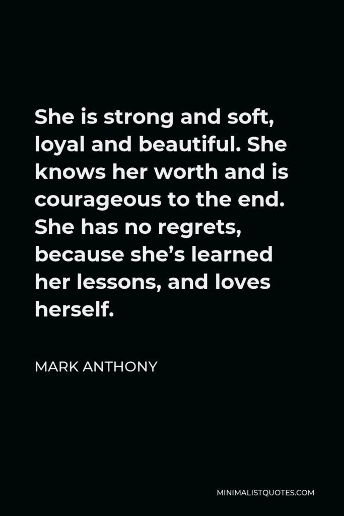 Mark Anthony Quote - She is strongand soft, loyal and beautiful. She knows her worth and is courageous to the end. She has no regrets, because she's learned her lessons, and loves herself.