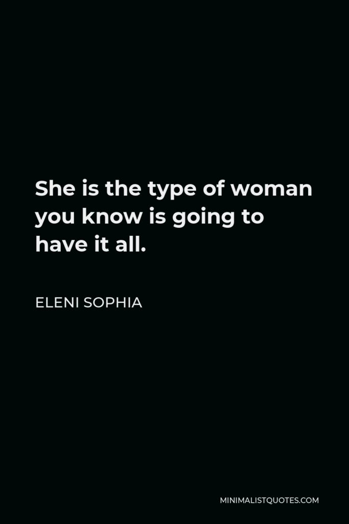 Eleni Sophia Quote - She is the type of woman you know is going to have it all.