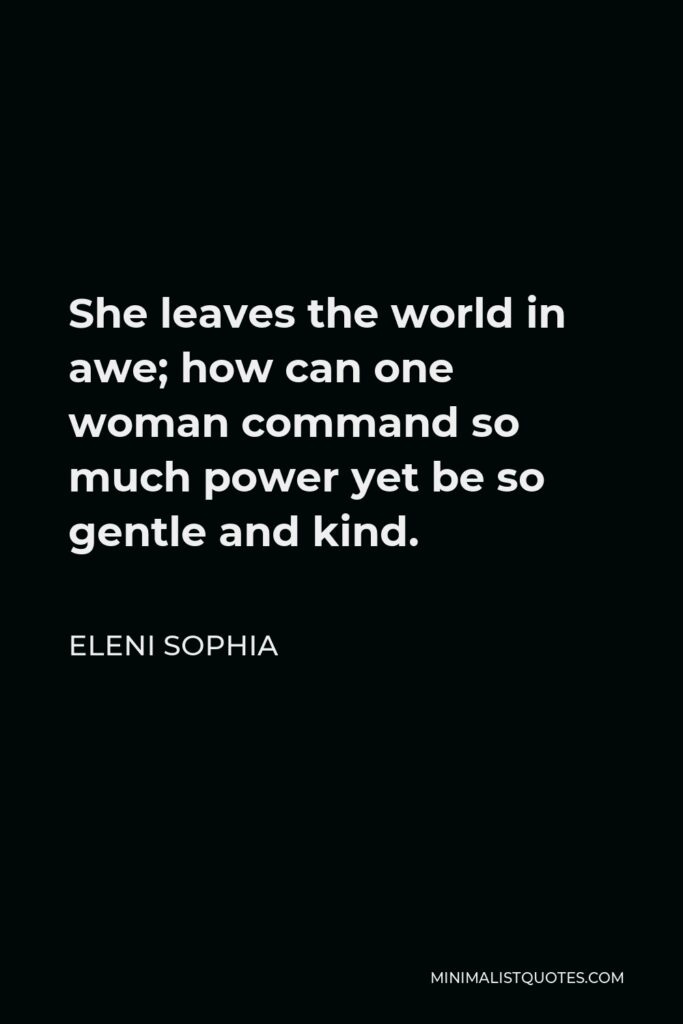 Eleni Sophia Quote - She leaves the world in awe; how can one woman command so much power yet be so gentle and kind.