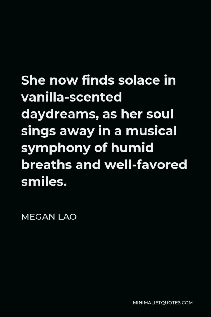Megan Lao Quote - She now finds solace in vanilla-scented daydreams, as her soul sings away in a musical symphony of humid breaths and well-favored smiles.