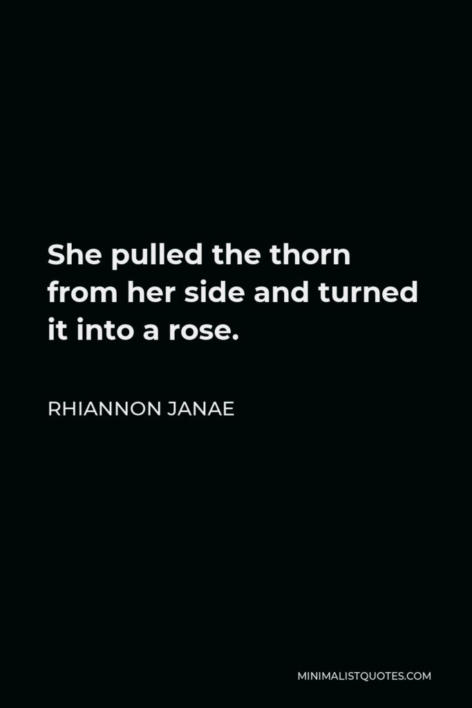 Rhiannon Janae Quote - She pulled the thorn from her side and turned it into a rose.