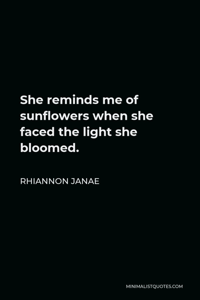 Rhiannon Janae Quote - She reminds me of sunflowers when she faced the light she bloomed.