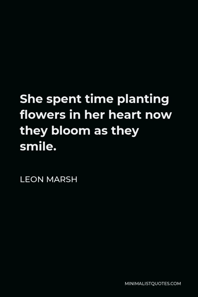 Leon Marsh Quote - She spent time planting flowers in her heart now they bloom as they smile.