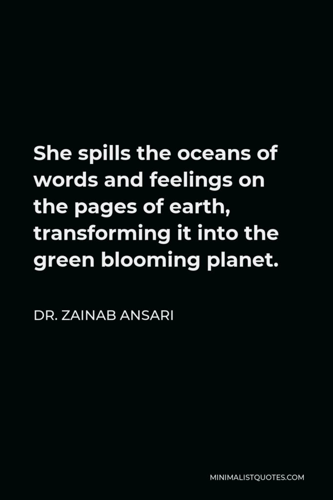 Dr. Zainab Ansari Quote - She spills the oceans of words and feelings on the pages of earth, transforming it into the green blooming planet.