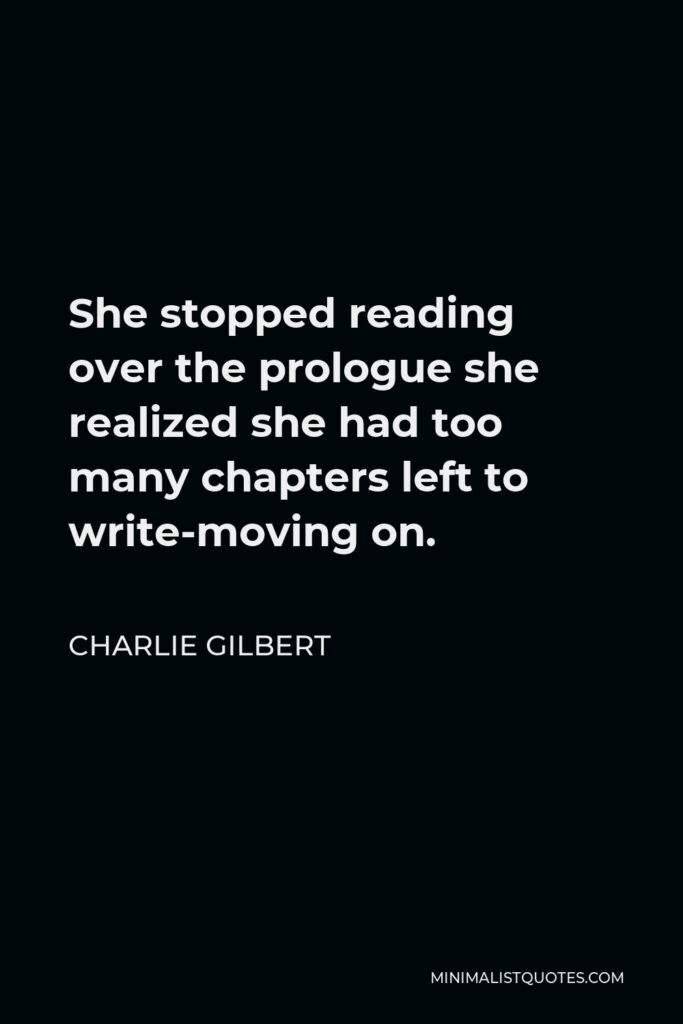 Charlie Gilbert Quote - She stopped reading over the prologue she realized she had too many chapters left to write-moving on.