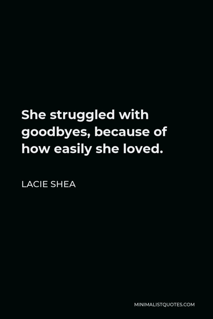 Lacie Shea Quote - She struggled with goodbyes, because of how easily she loved.