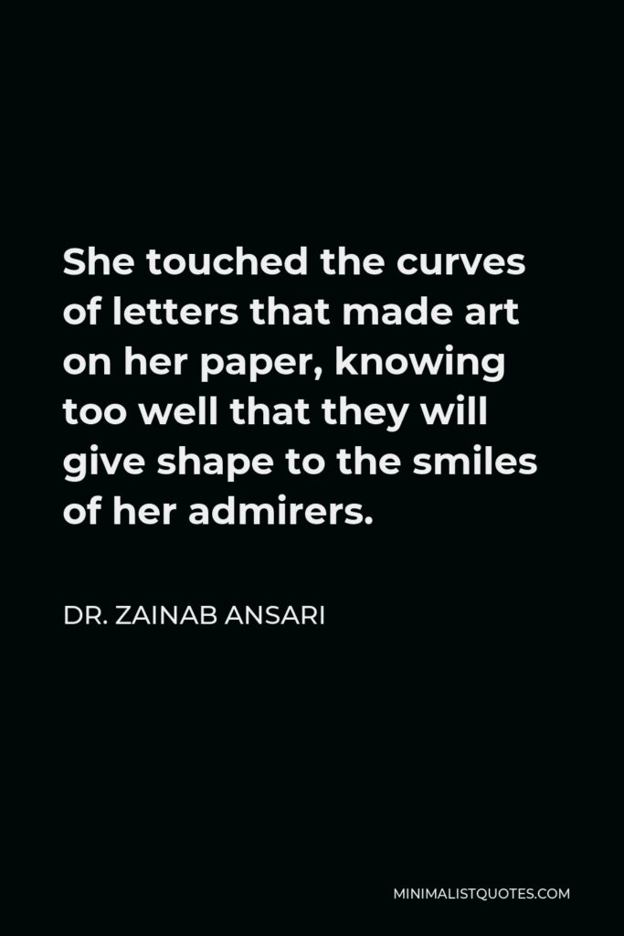 Dr. Zainab Ansari Quote - She touched the curves of letters that made art on her paper, knowing too well that they will give shape to the smiles of her admirers.