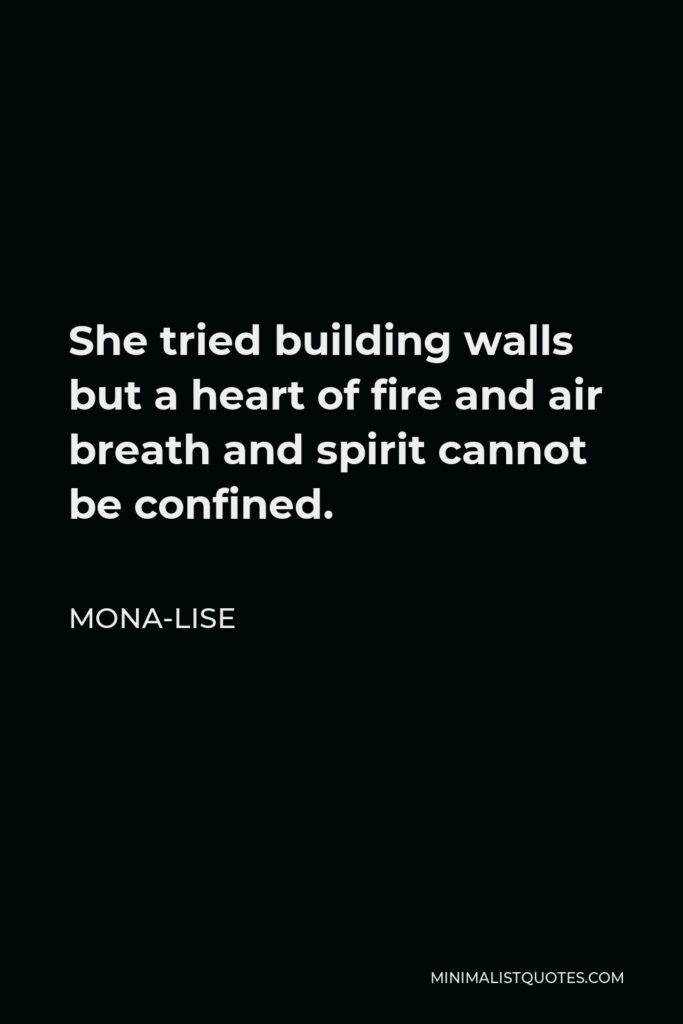 Mona-Lise Quote - She tried building walls but a heart of fire and air breath and spirit cannot be confined.
