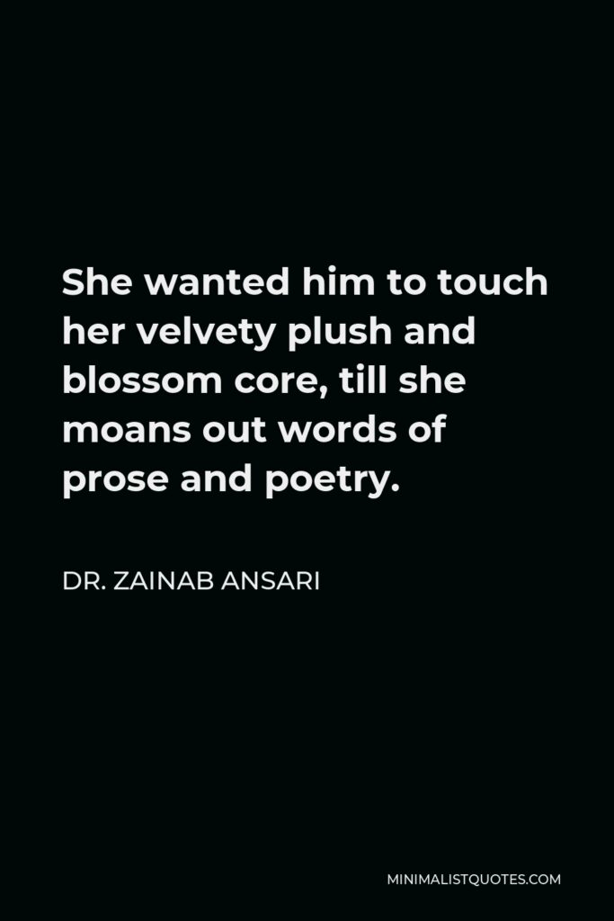 Dr. Zainab Ansari Quote - She wanted him to touch her velvety plush and blossom core, till she moans out words of prose and poetry.