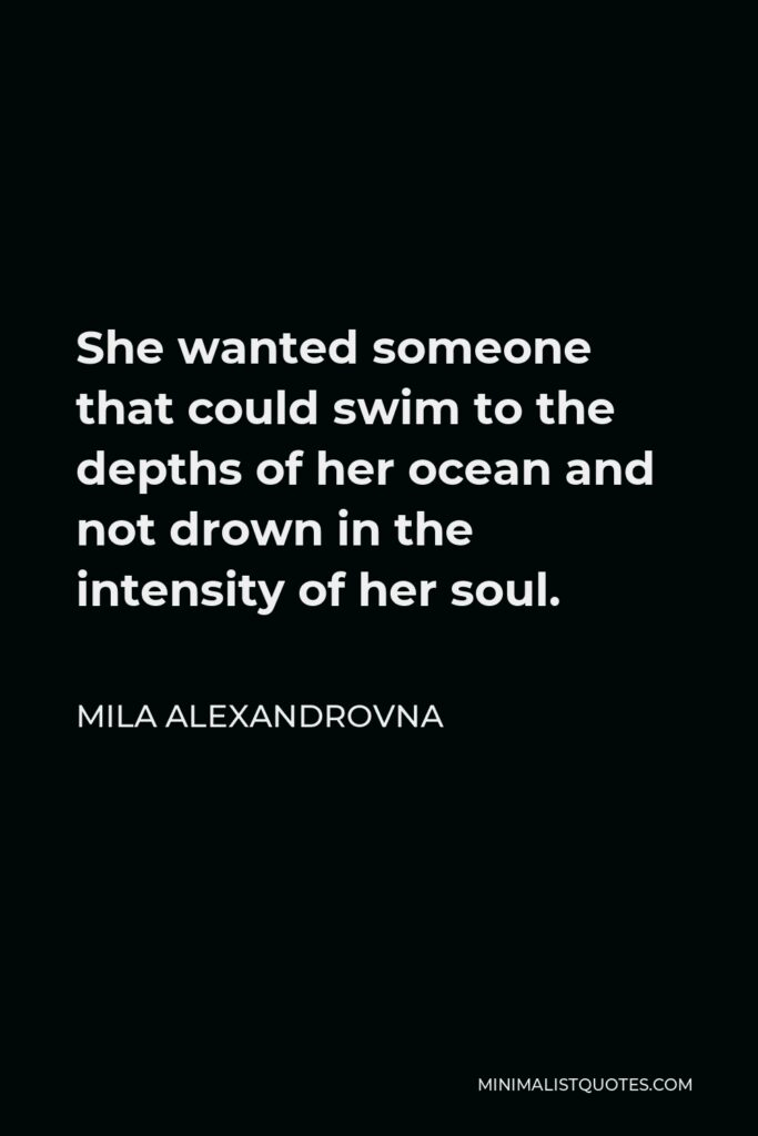 Mila Alexandrovna Quote - She wanted someone that could swim to the depths of her ocean and not drown in the intensity of her soul.