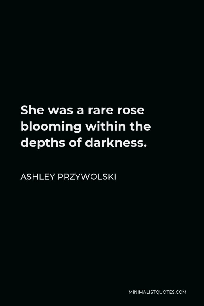 Ashley Przywolski Quote - She was a rare rose blooming within the depths of darkness.