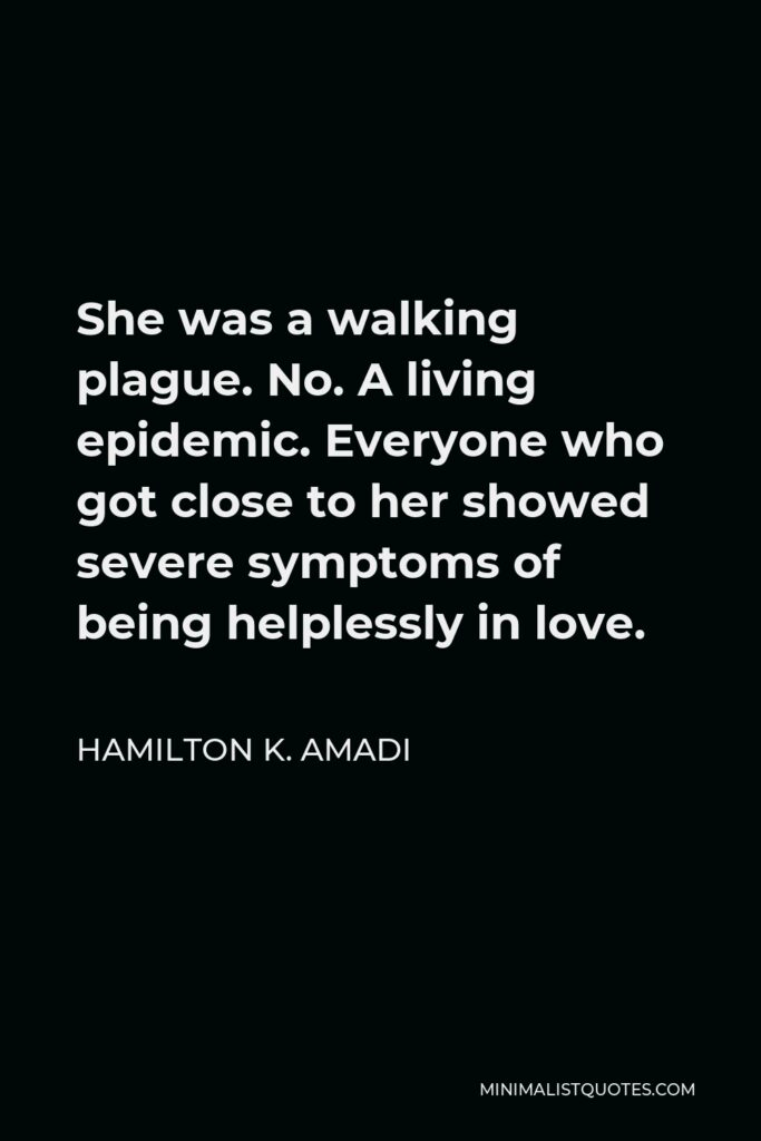 Hamilton K. Amadi Quote - She was a walking plague. No. A living epidemic. Everyone who got close to her showed severe symptoms of being helplessly in love.
