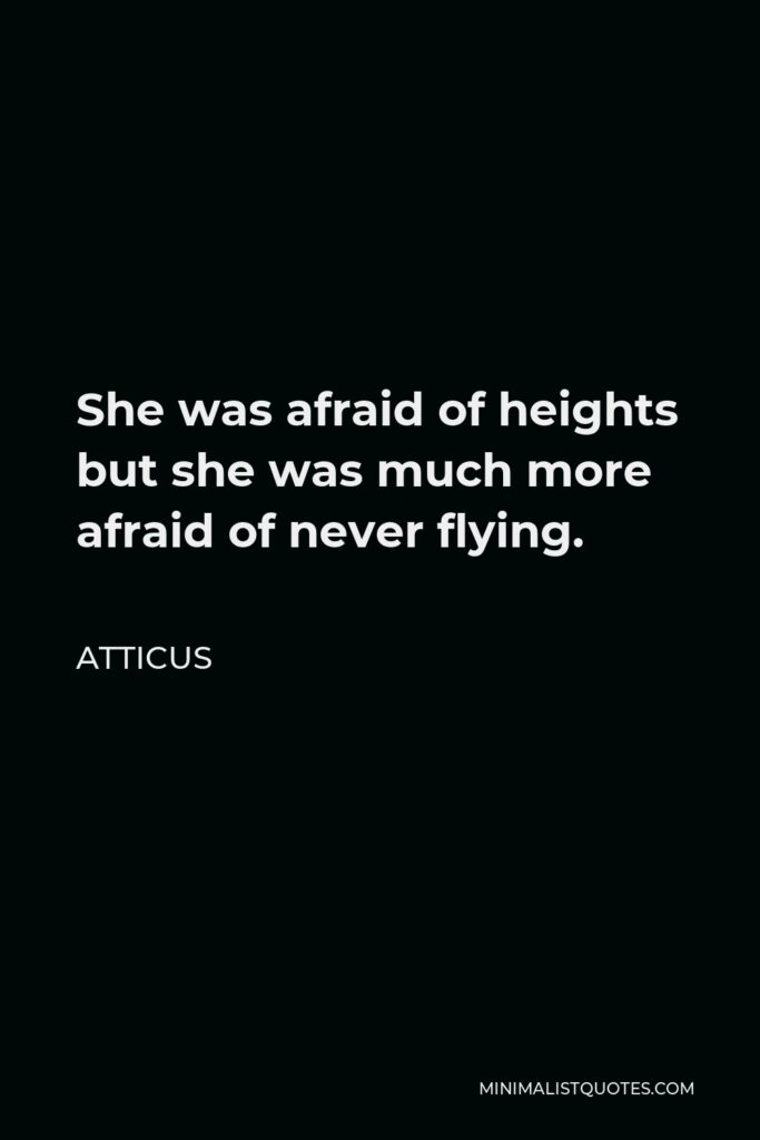 Atticus Quote - She was afraid of heights but she was much more afraid of never flying.