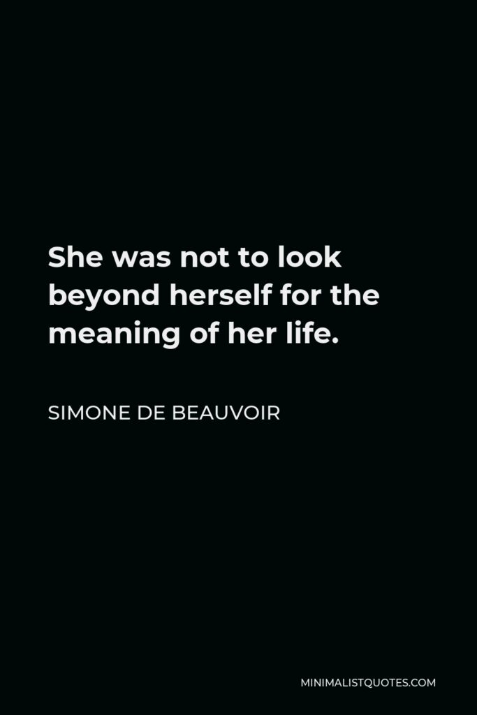 Simone de Beauvoir Quote - She was not to look beyond herself for the meaning of her life.
