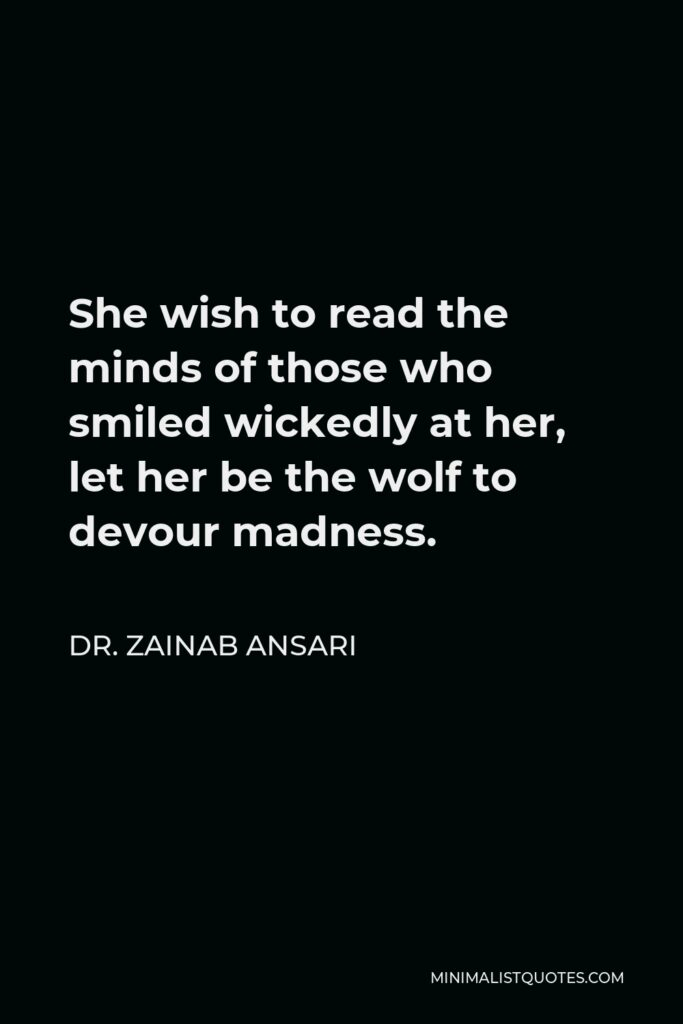 Dr. Zainab Ansari Quote - She wish to read the minds of those who smiled wickedly at her, let her be the wolf to devour madness.