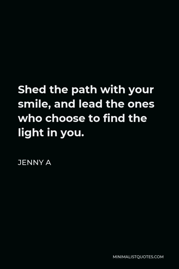 Jenny A Quote - Shed the path with your smile, and lead the ones who choose to find the light in you.