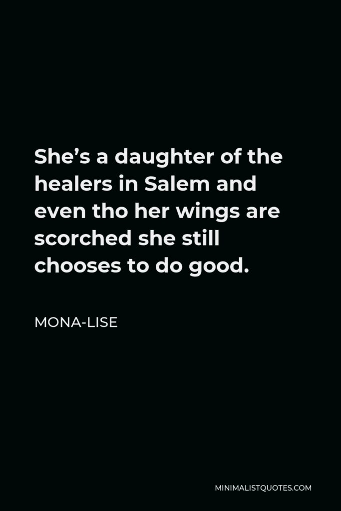 Mona-Lise Quote - She's a daughter of the healers in Salem and even tho her wings are scorched she still chooses to do good.