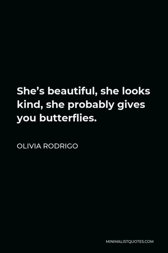 Olivia Rodrigo Quote - She's beautiful, she looks kind, she probably gives you butterflies.