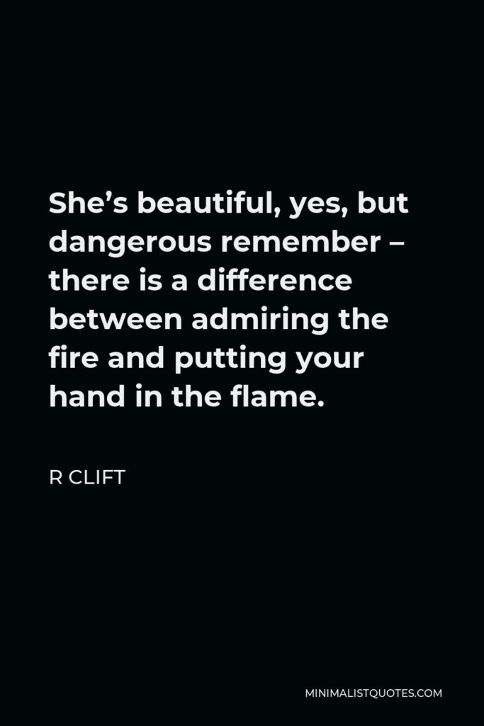 R Clift Quote - She's beautiful, yes, but dangerous remember – there is a difference between admiring the fire and putting your hand in the flame.