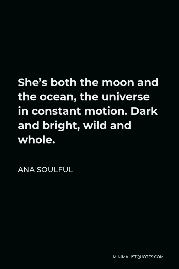 Ana Soulful Quote - She's both the moon and the ocean, the universe in constant motion. Dark and bright, wild and whole.
