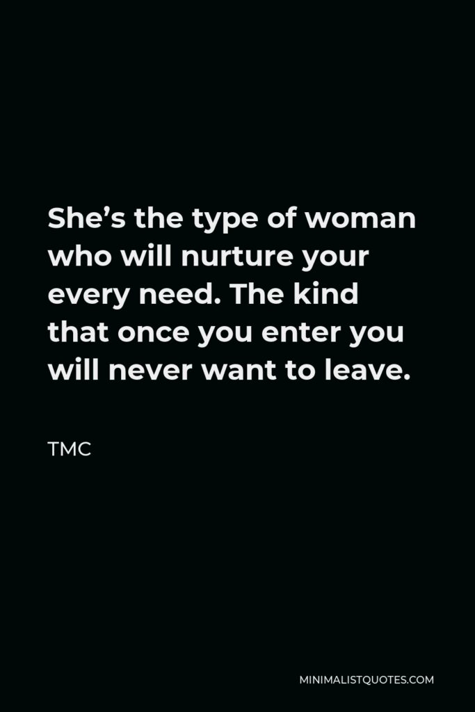 TMC Quote - She's the type of woman who will nurture your every need. The kind that once you enter you will never want to leave.