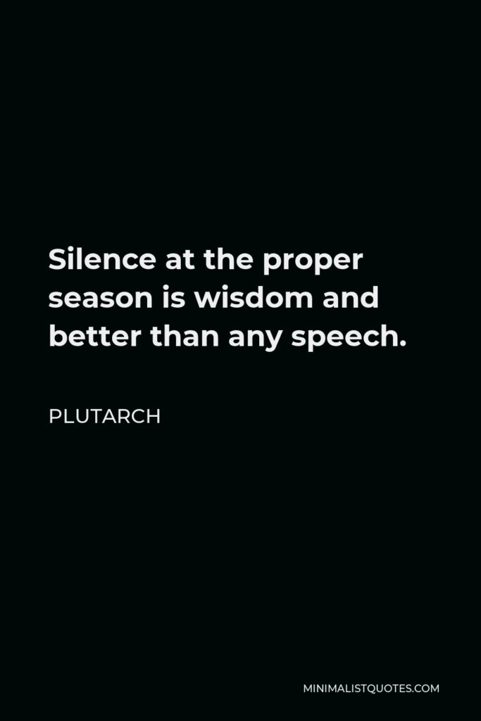 Plutarch Quote - Silence at the proper season is wisdom and better than any speech.