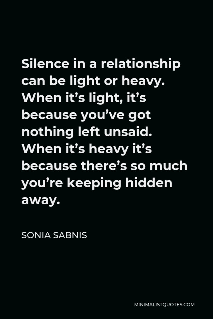 Sonia Sabnis Quote - Silence in a relationship can be light or heavy. When it's light, it's because you've got nothing left unsaid. When it's heavy it's because there's so much you're keeping hidden away.
