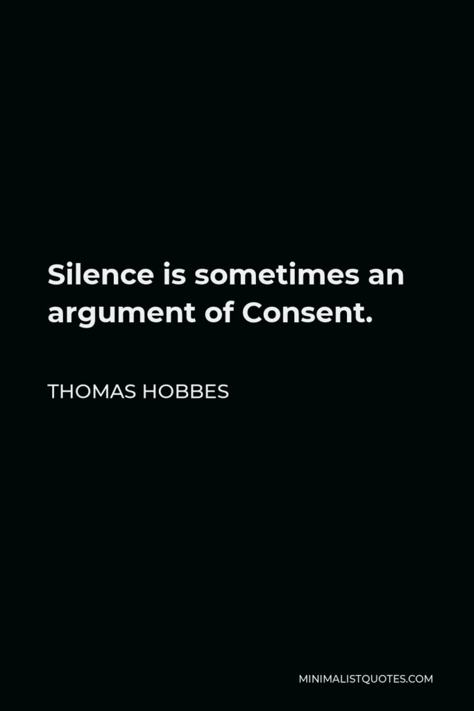 Thomas Hobbes Quote - Silence is sometimes an argument of Consent.