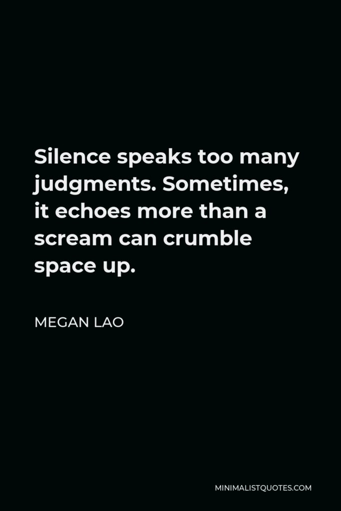 Megan Lao Quote - Silence speaks too many judgments. Sometimes, it echoes more than a scream can crumble space up.