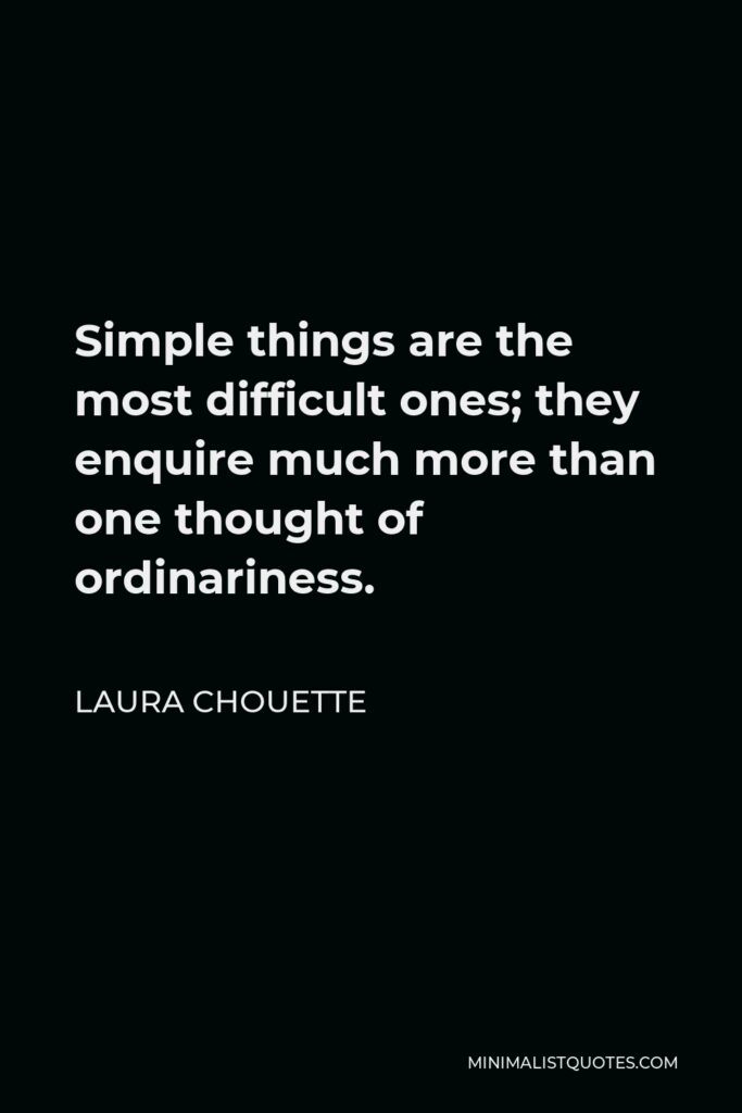 Laura Chouette Quote - Simple things are the most difficult ones; they enquire much more than one thought of ordinariness.