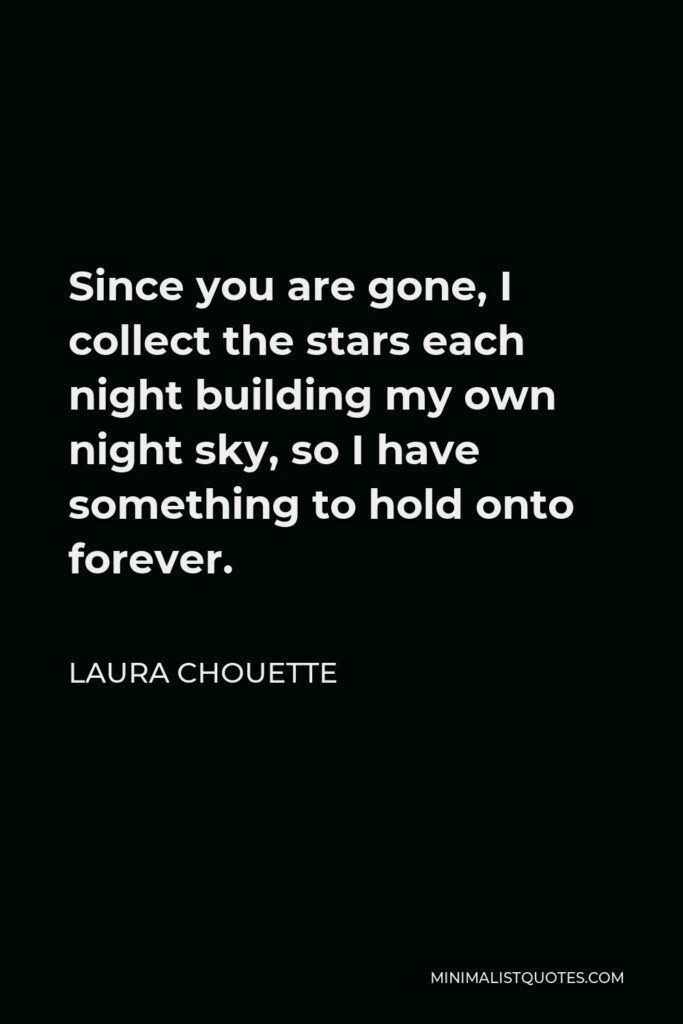 Laura Chouette Quote - Since you are gone, I collect the stars each night building my own night sky, so I have something to hold onto forever.