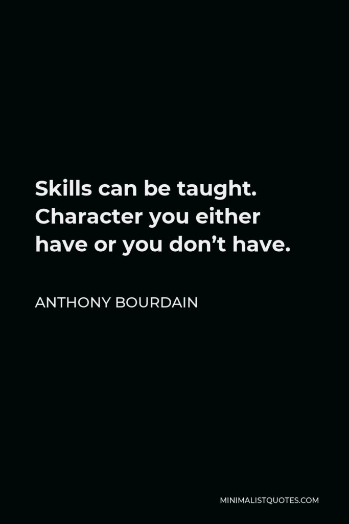 Anthony Bourdain Quote - Skills can be taught. Character you either have or you don't have.
