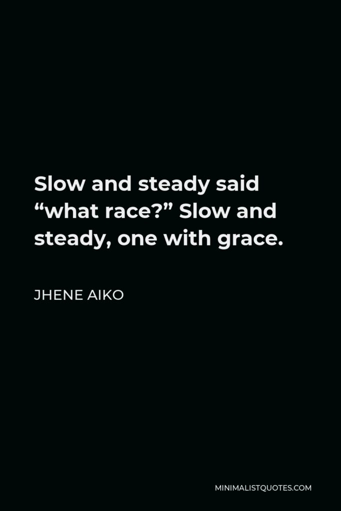 """Jhene Aiko Quote - Slow and steady said """"what race?"""" Slow and steady, one with grace."""