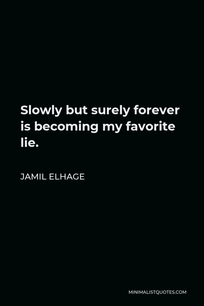 Jamil Elhage Quote - Slowly but surely forever is becoming my favorite lie.