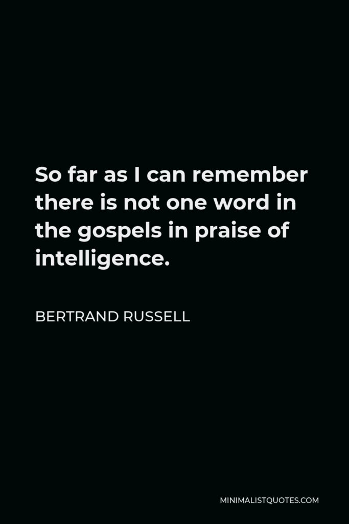 Bertrand Russell Quote - So far as I can remember there is not one word in the gospels in praise of intelligence.