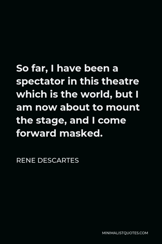 Rene Descartes Quote - So far, I have been a spectator in this theatre which is the world, but I am now about to mount the stage, and I come forward masked.