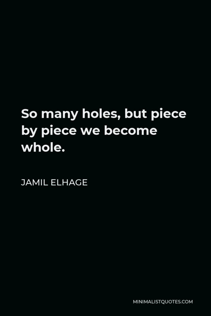 Jamil Elhage Quote - So many holes, but piece by piece we become whole.