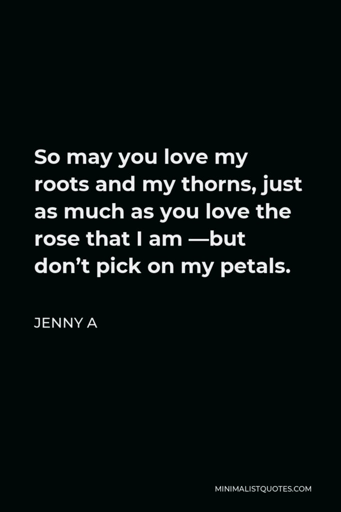 Jenny A Quote - So may you love my roots and my thorns, just as much as you love the rose that I am —but don't pick on my petals.